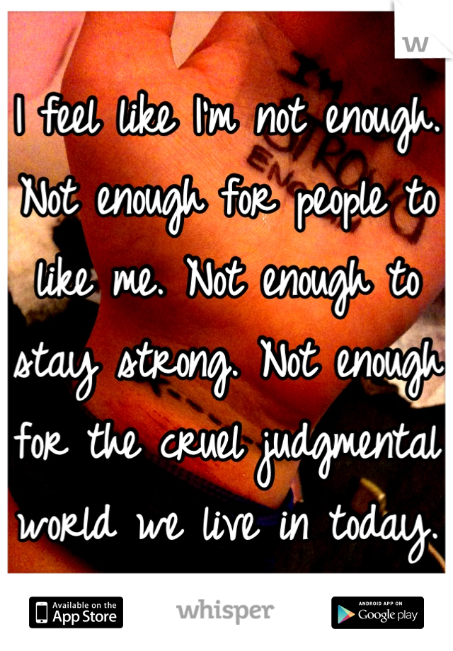 I feel like I'm not enough. Not enough for people to like me. Not enough to stay strong. Not enough for the cruel judgmental world we live in today.