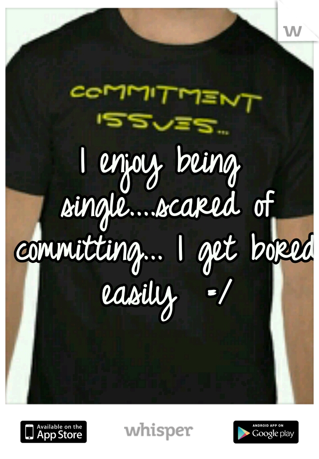 I enjoy being single....scared of committing... I get bored easily  =/