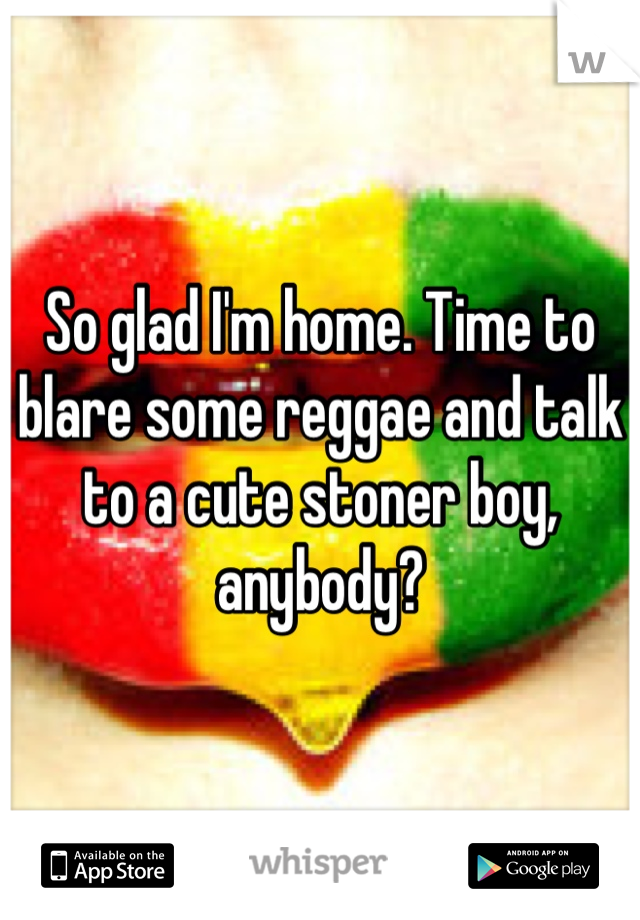 So glad I'm home. Time to blare some reggae and talk to a cute stoner boy, anybody?