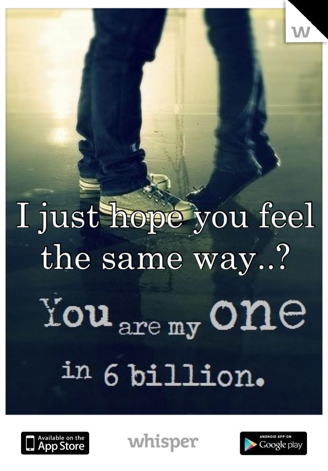 I just hope you feel the same way..?
