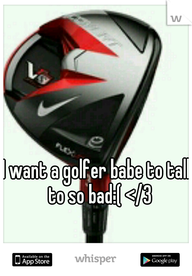 I want a golfer babe to talk to so bad:( </3