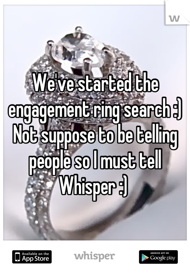 We've started the engagement ring search :) Not suppose to be telling people so I must tell Whisper :)