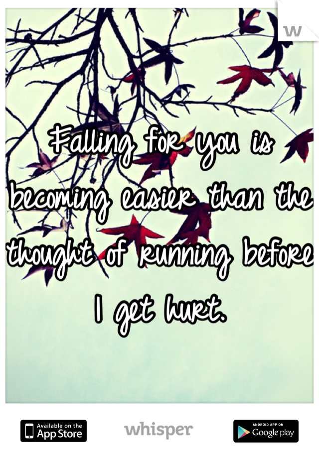 Falling for you is becoming easier than the thought of running before I get hurt.