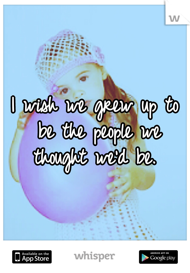 I wish we grew up to be the people we thought we'd be.