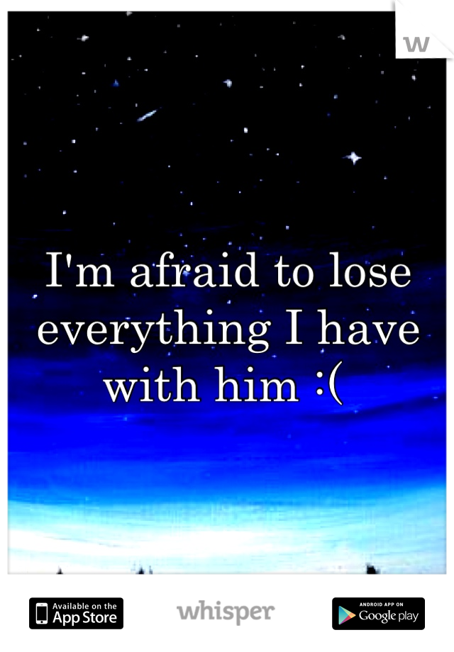 I'm afraid to lose everything I have with him :(
