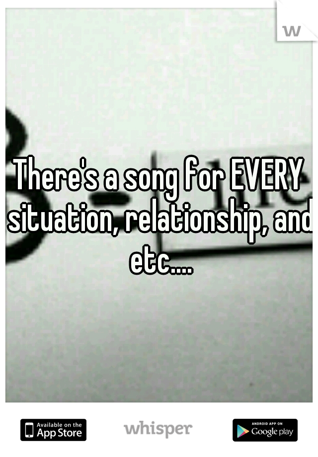 There's a song for EVERY situation, relationship, and etc....