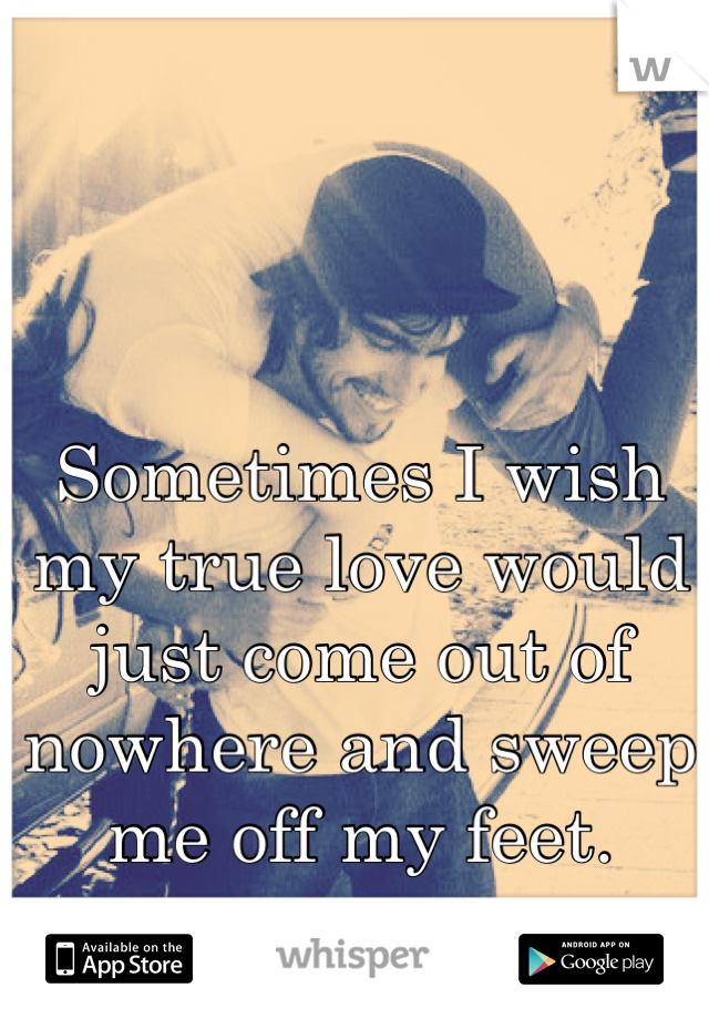 Sometimes I wish my true love would just come out of nowhere and sweep me off my feet.