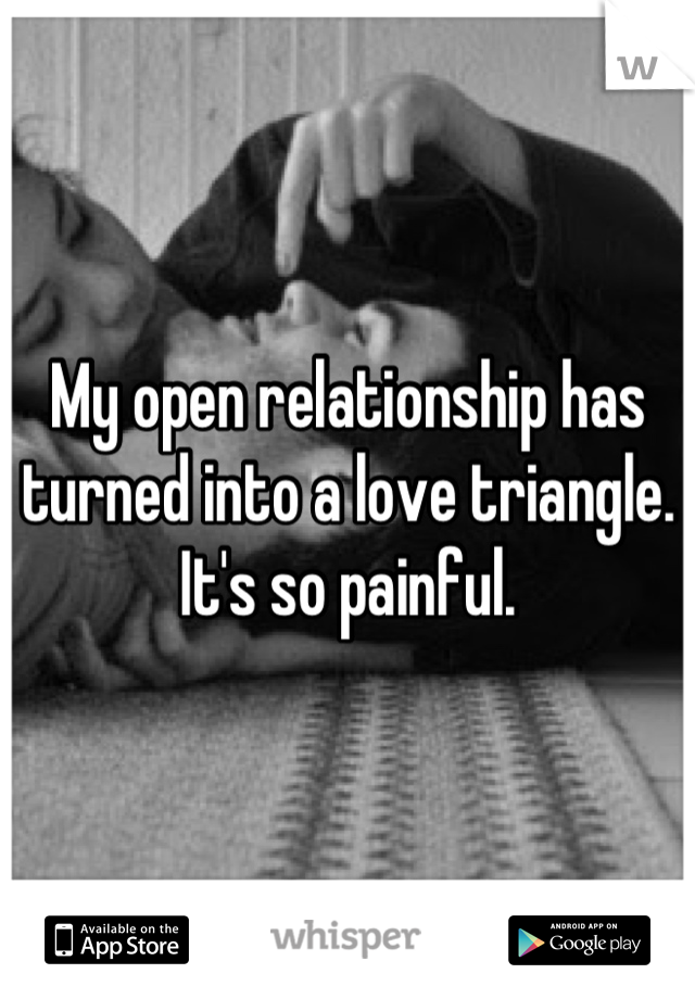 My open relationship has turned into a love triangle. It's so painful.