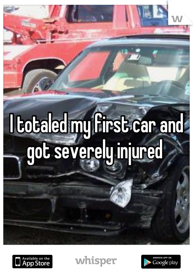 I totaled my first car and got severely injured