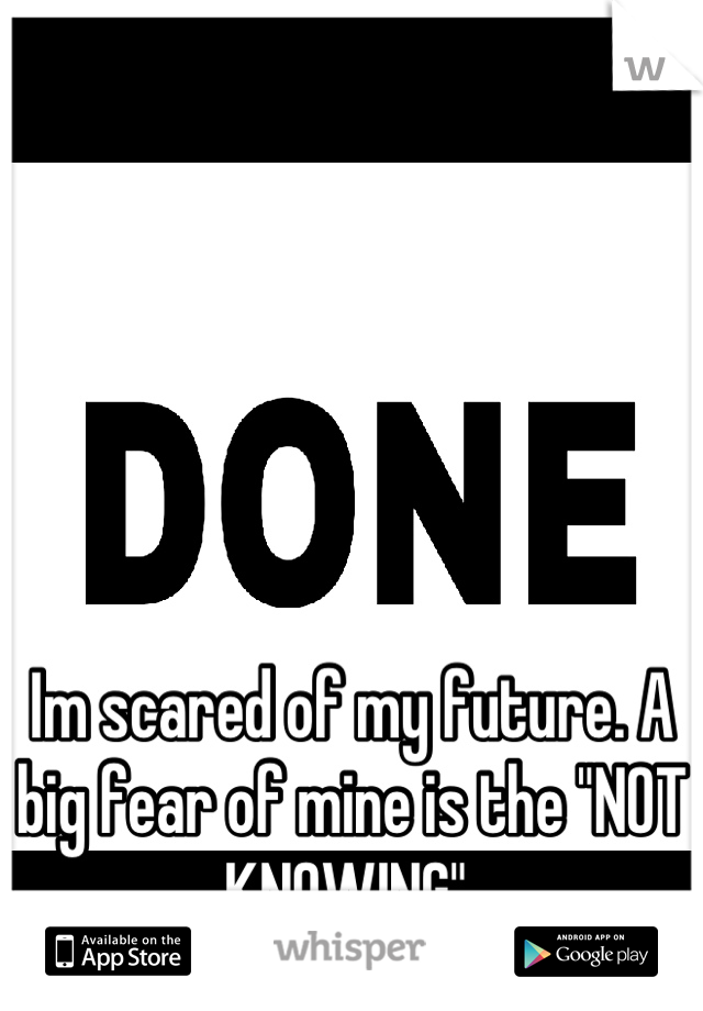 """Im scared of my future. A big fear of mine is the """"NOT KNOWING"""""""