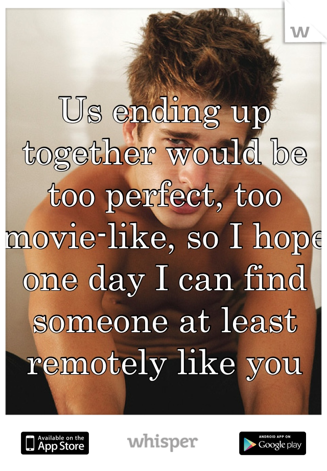 Us ending up together would be too perfect, too movie-like, so I hope one day I can find someone at least remotely like you