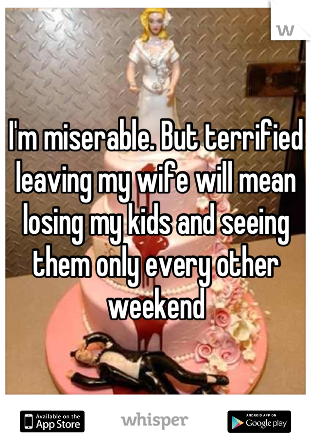 I'm miserable. But terrified leaving my wife will mean losing my kids and seeing them only every other weekend