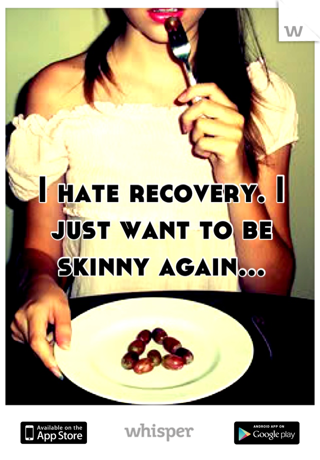 I hate recovery. I just want to be skinny again...