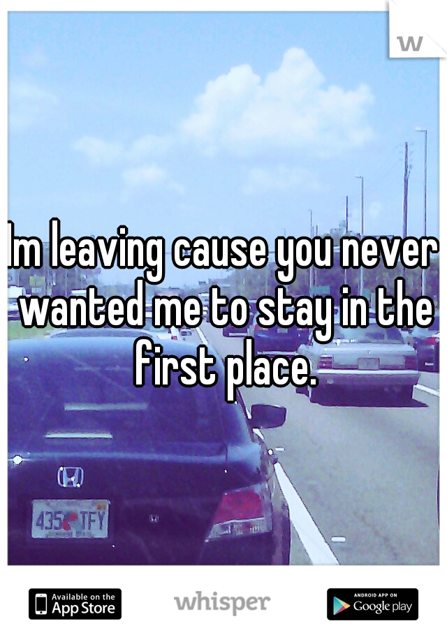 Im leaving cause you never wanted me to stay in the first place.