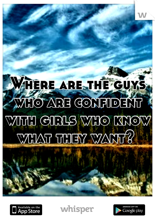 Where are the guys who are confident with girls who know what they want?