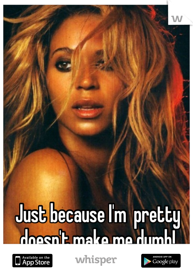 Just because I'm  pretty doesn't make me dumb!