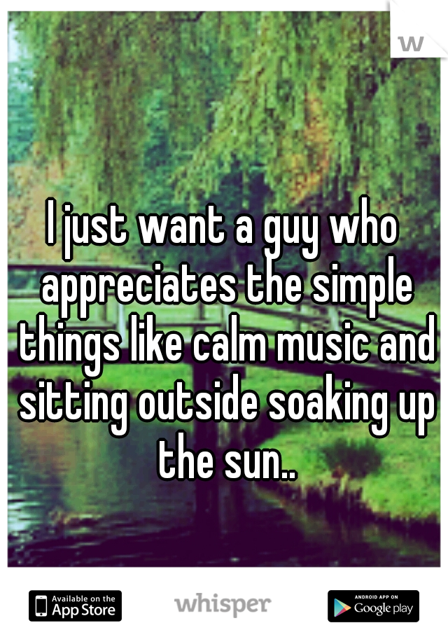 I just want a guy who appreciates the simple things like calm music and sitting outside soaking up the sun..