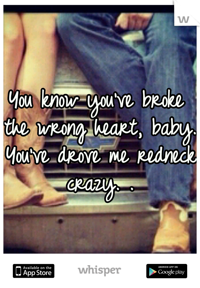 You know you've broke the wrong heart, baby. You've drove me redneck crazy. .