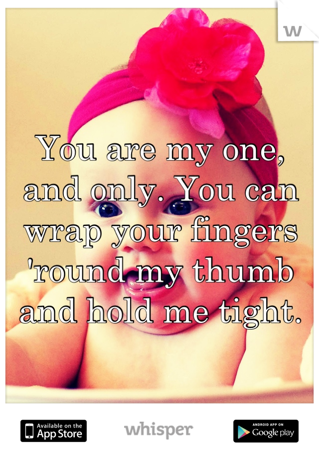 You are my one, and only. You can wrap your fingers 'round my thumb and hold me tight.