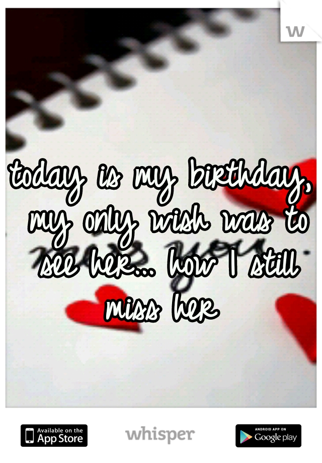 today is my birthday, my only wish was to see her... how I still miss her