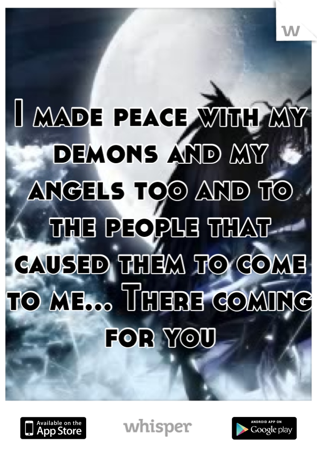 I made peace with my demons and my angels too and to the people that caused them to come to me... There coming for you