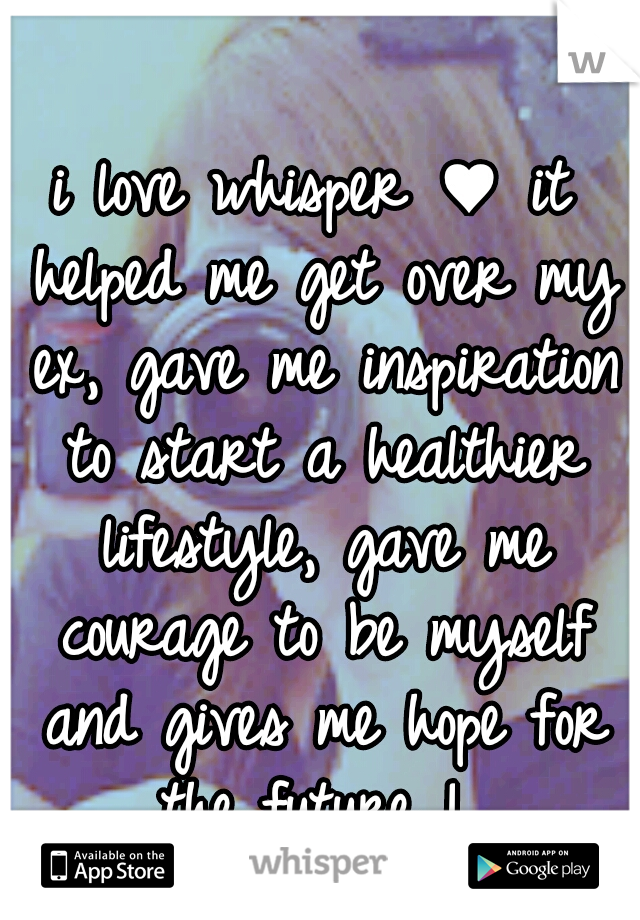i love whisper ♥ it helped me get over my ex, gave me inspiration to start a healthier lifestyle, gave me courage to be myself and gives me hope for the future !