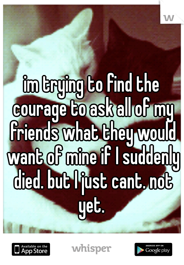 im trying to find the courage to ask all of my friends what they would want of mine if I suddenly died. but I just cant. not yet.