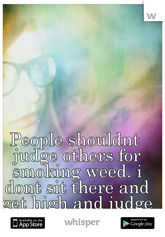 People shouldnt judge others for smoking weed. i dont sit there and get high and judge people that wont.