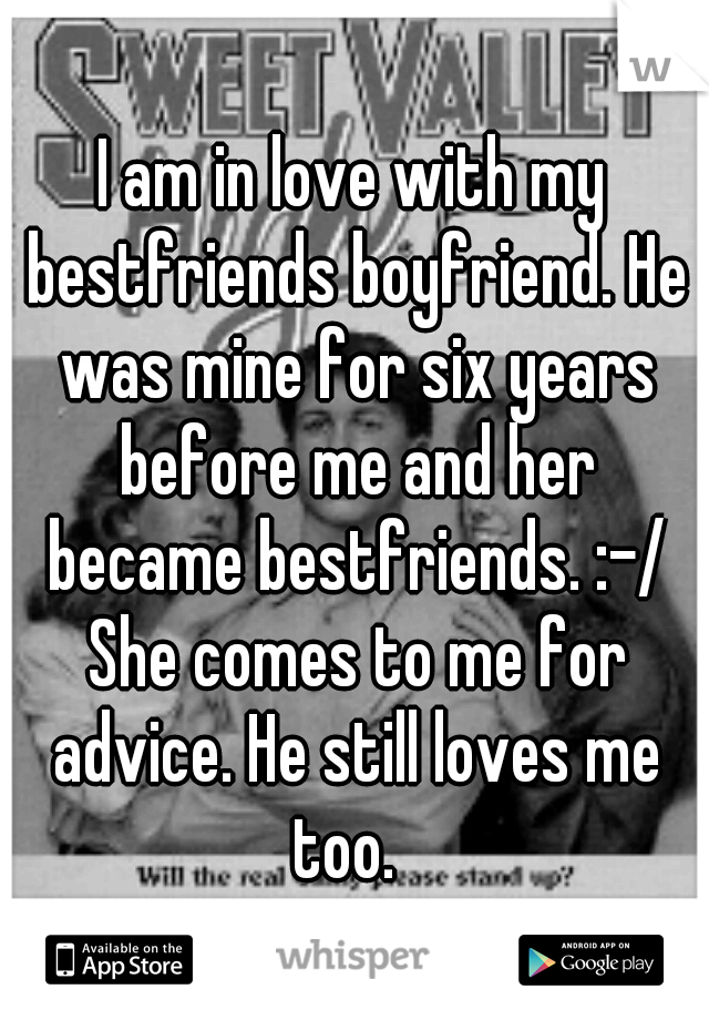 I am in love with my bestfriends boyfriend. He was mine for six years before me and her became bestfriends. :-/ She comes to me for advice. He still loves me too.