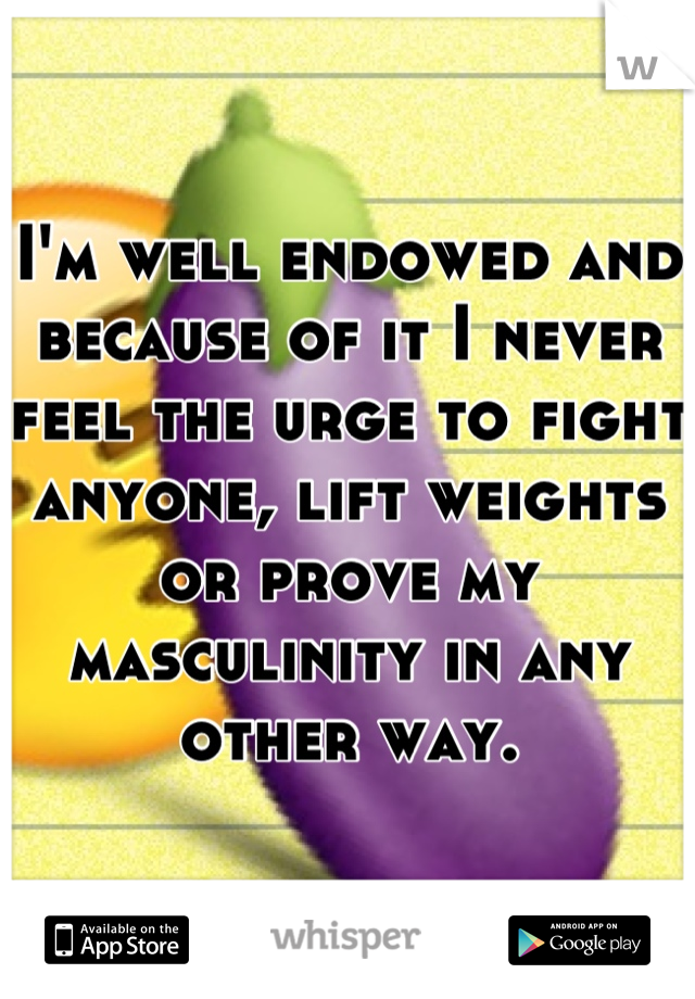 I'm well endowed and because of it I never feel the urge to fight anyone, lift weights or prove my masculinity in any other way.