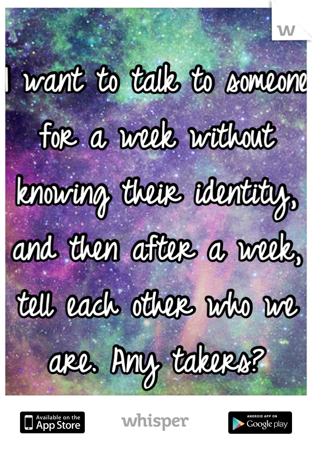 I want to talk to someone for a week without knowing their identity, and then after a week, tell each other who we are. Any takers?