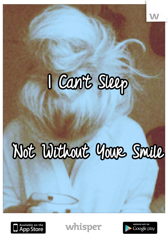 I Can't Sleep                                        Not Without Your Smile