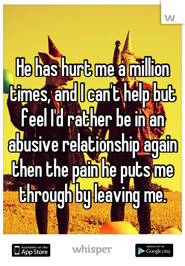 He has hurt me a million times, and I can't help but feel I'd rather be in an abusive relationship again then the pain he puts me through by leaving me.