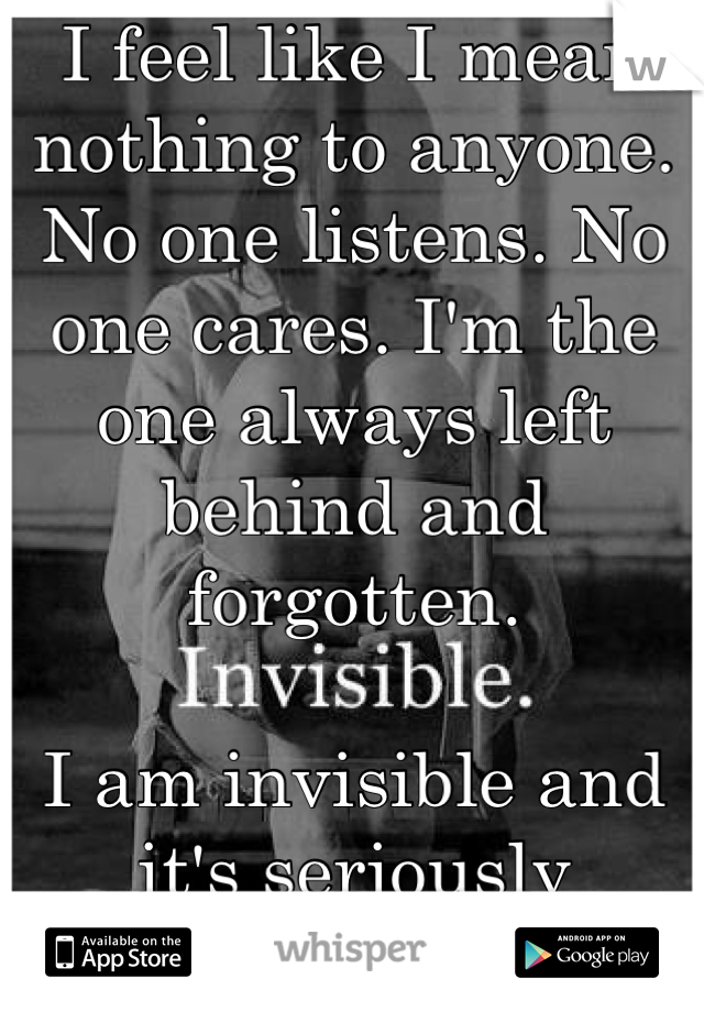 I feel like I mean nothing to anyone. No one listens. No one cares. I'm the one always left behind and forgotten.   I am invisible and it's seriously starting to get to me.