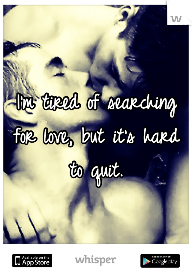 I'm tired of searching for love, but it's hard to quit.