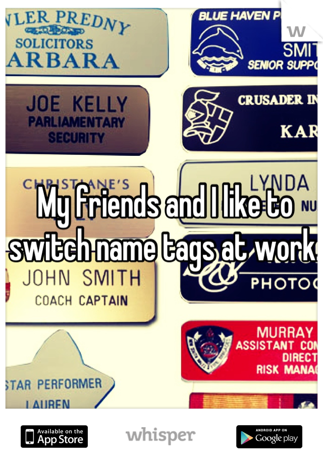 My friends and I like to switch name tags at work.