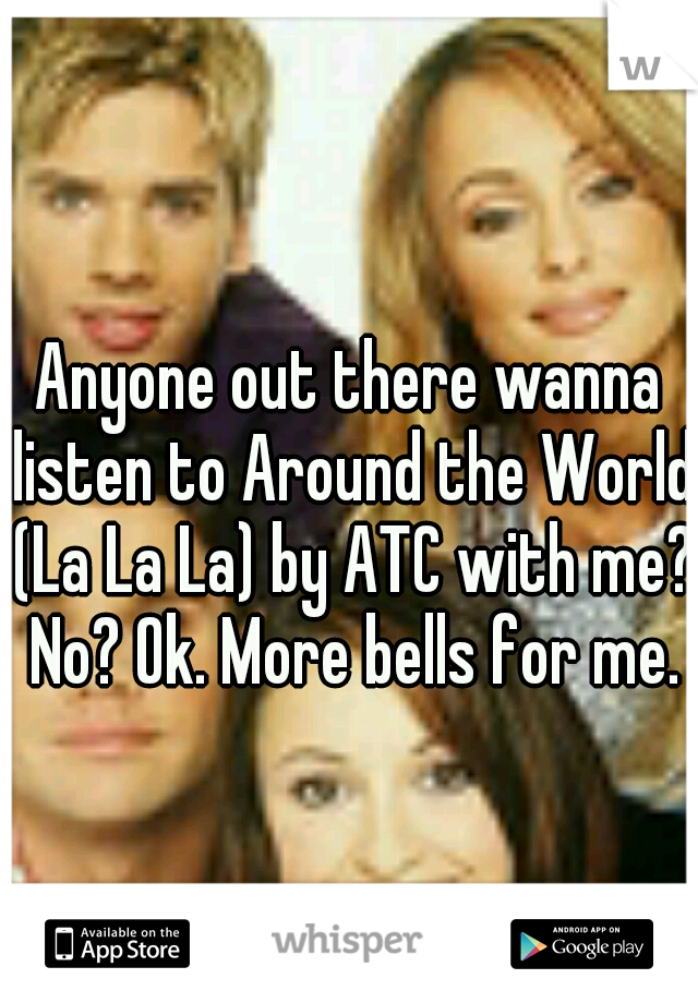 Anyone out there wanna listen to Around the World (La La La) by ATC with me? No? Ok. More bells for me.