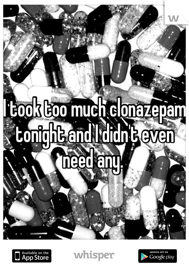 I took too much clonazepam tonight and I didn't even need any.