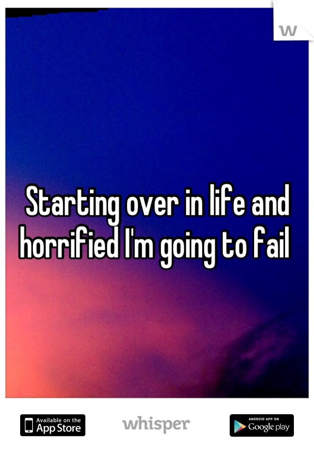 Starting over in life and horrified I'm going to fail