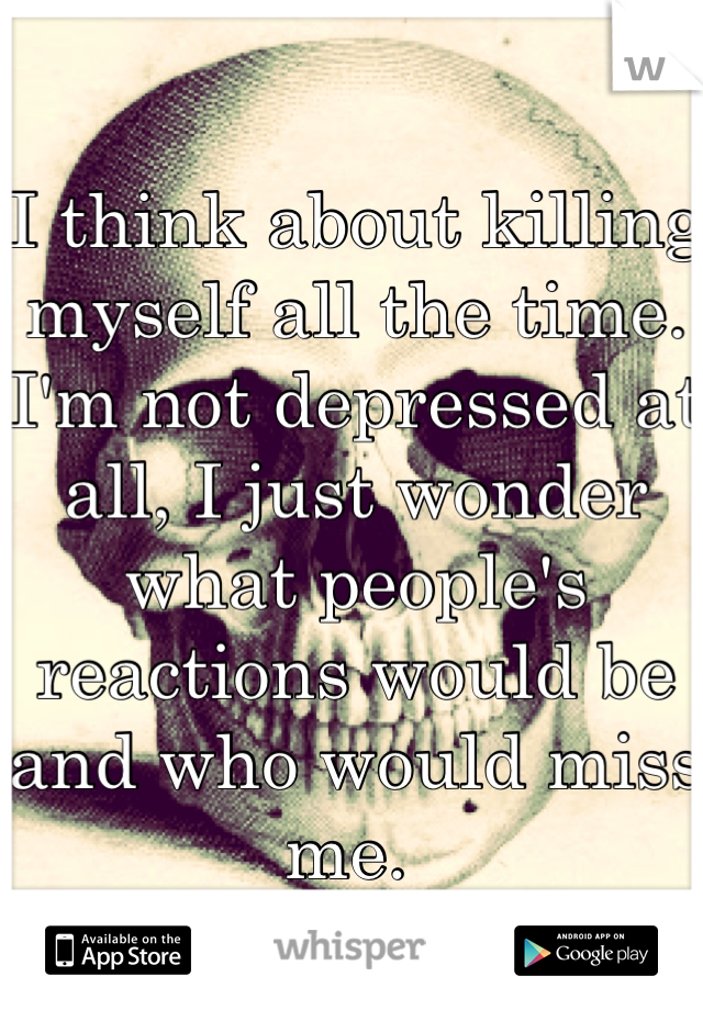 I think about killing myself all the time. I'm not depressed at all, I just wonder what people's reactions would be and who would miss me.