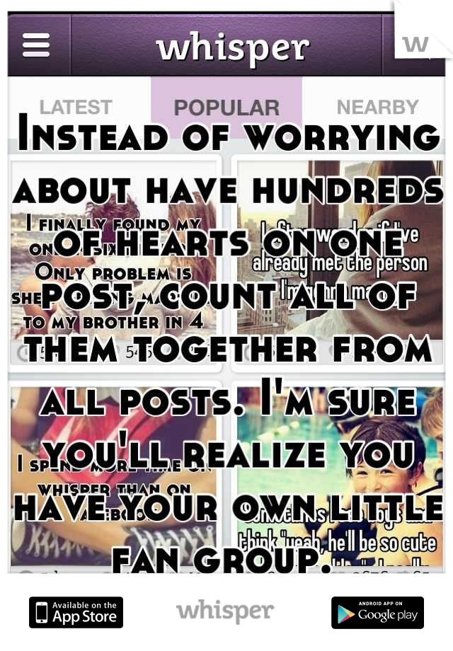 Instead of worrying about have hundreds of hearts on one post, count all of them together from all posts. I'm sure you'll realize you have your own little fan group.