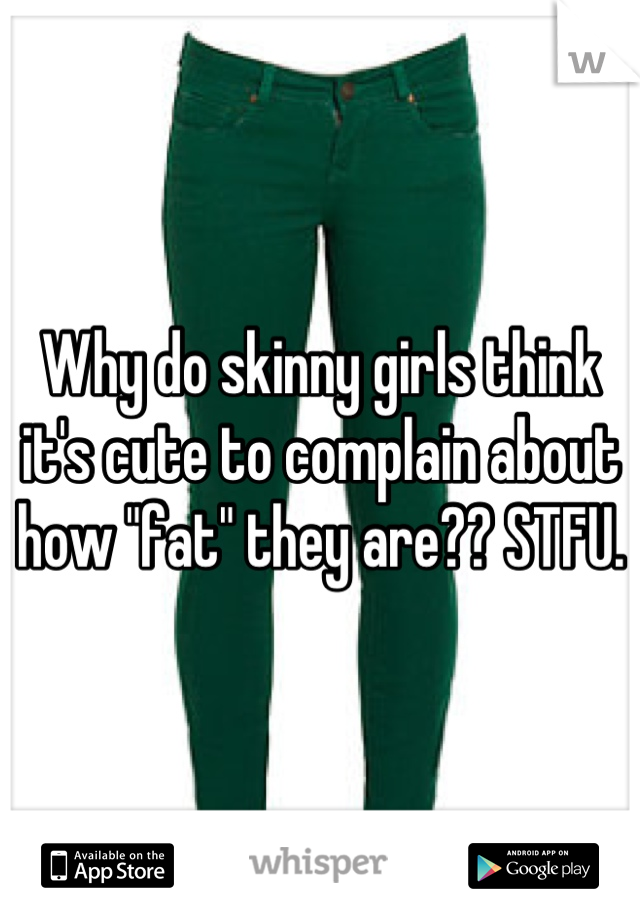"""Why do skinny girls think it's cute to complain about how """"fat"""" they are?? STFU."""