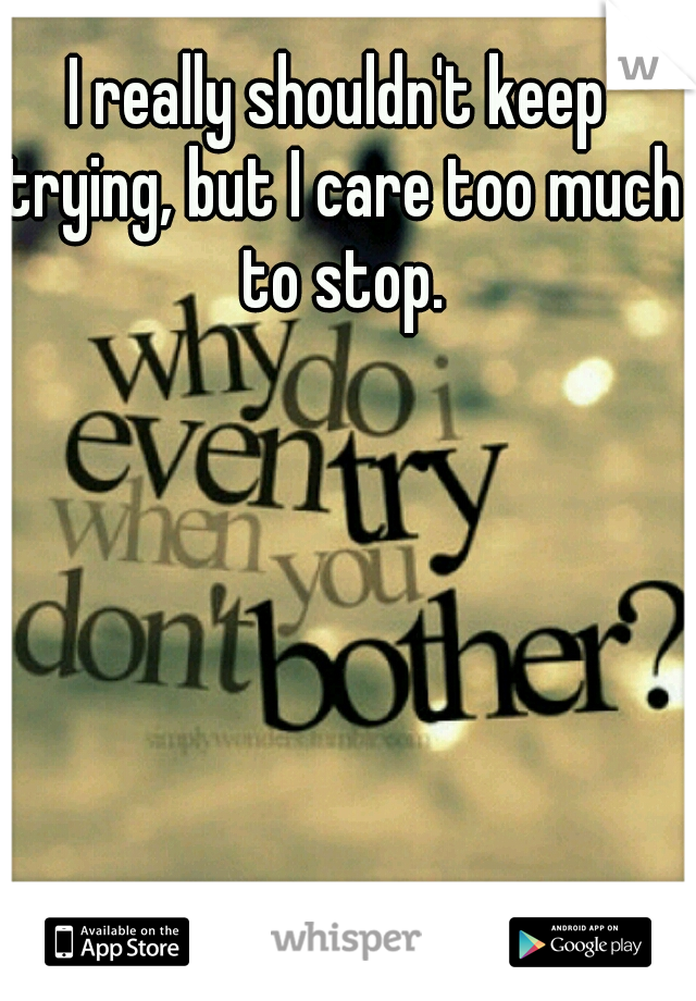 I really shouldn't keep trying, but I care too much to stop.