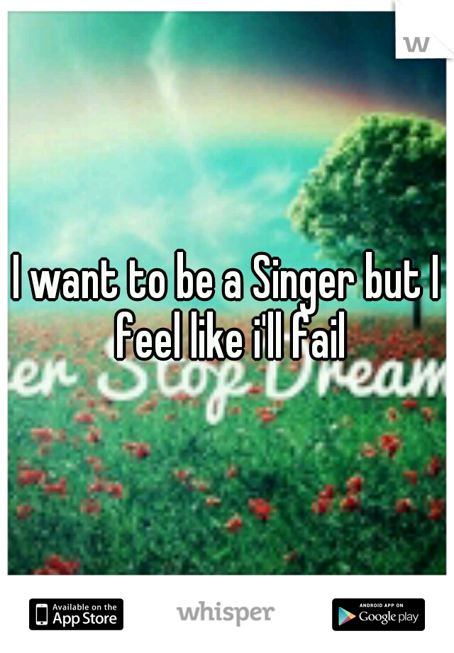 I want to be a Singer but I feel like i'll fail