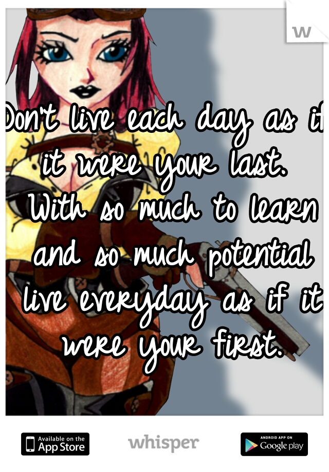 Don't live each day as if it were your last.  With so much to learn and so much potential live everyday as if it were your first.