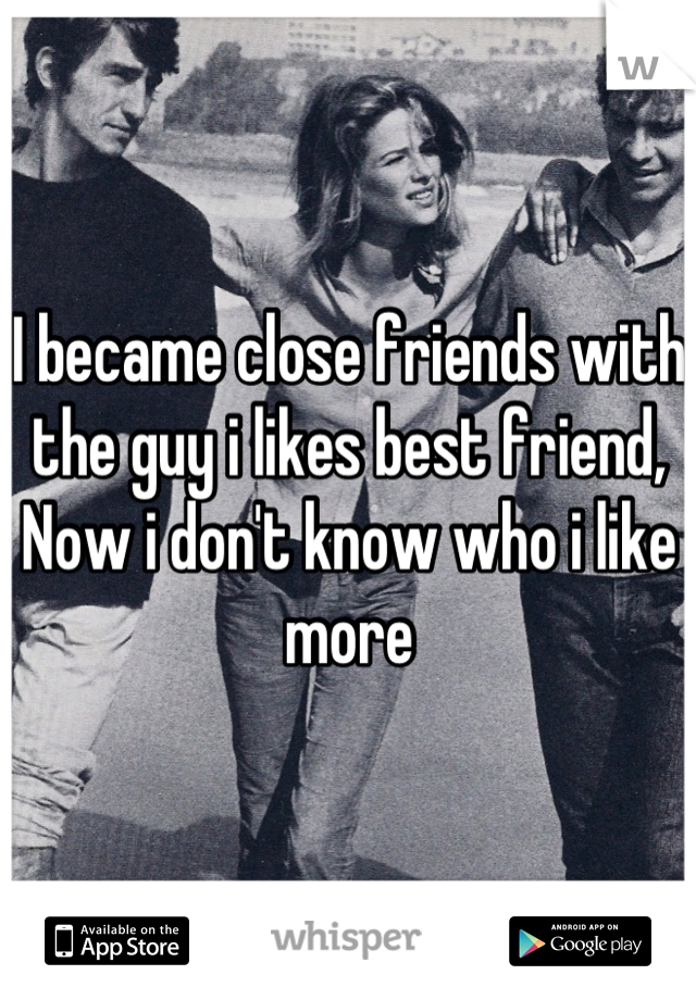 I became close friends with the guy i likes best friend, Now i don't know who i like more