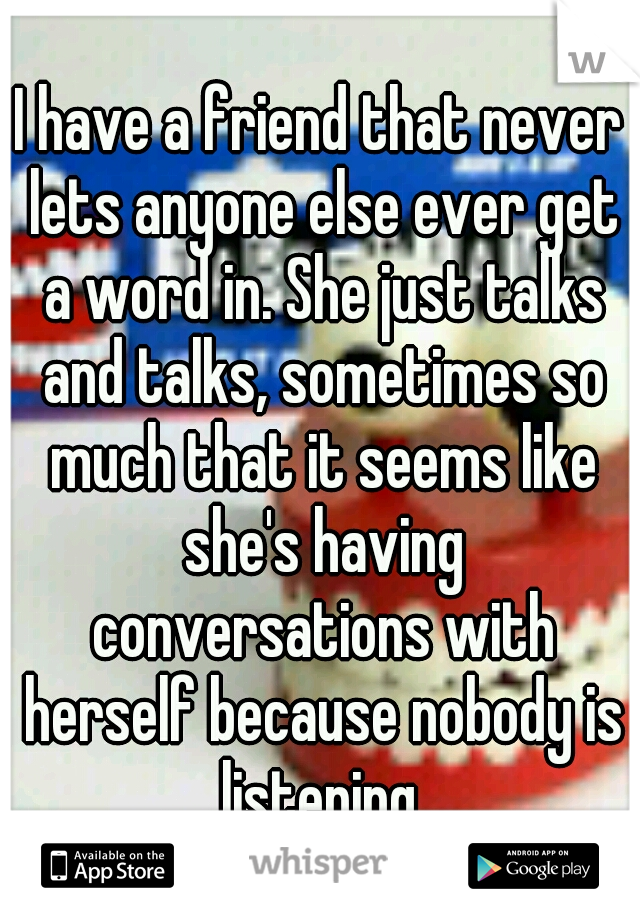 I have a friend that never lets anyone else ever get a word in. She just talks and talks, sometimes so much that it seems like she's having conversations with herself because nobody is listening.