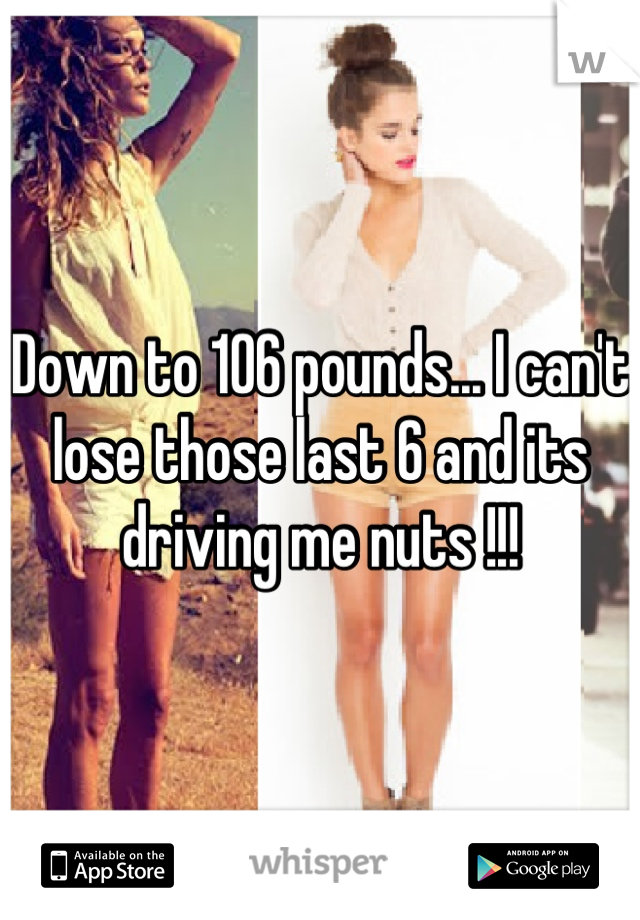 Down to 106 pounds... I can't lose those last 6 and its driving me nuts !!!
