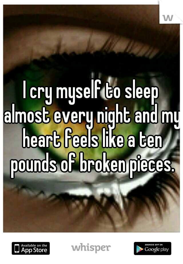 I cry myself to sleep almost every night and my heart feels like a ten pounds of broken pieces.