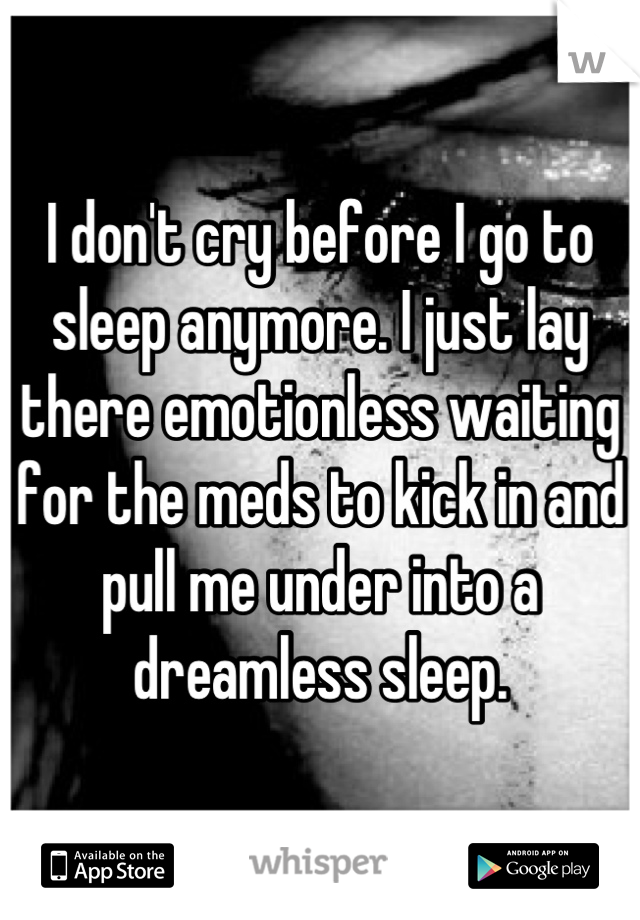 I don't cry before I go to sleep anymore. I just lay there emotionless waiting for the meds to kick in and pull me under into a dreamless sleep.